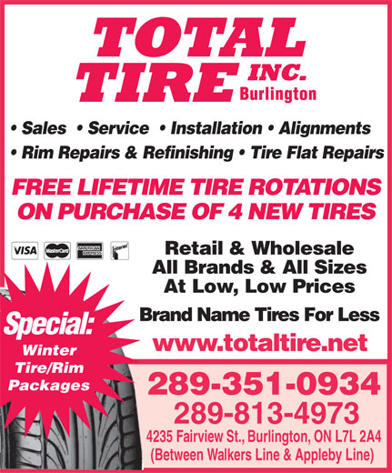 Total Tire Inc (905-632-3500) - Display Ad - Sales    Service    Installation   Alignments Rim Repairs & Refinishing   Tire Flat Repairs FREE LIFETIME TIRE ROTATIONS ON PURCHASE OF 4 NEW TIRES Retail & Wholesale Special: All Brands & All Sizes At Low, Low Prices Brand Name Tires For LessBra www.totaltire.net Winter Tire/Rim Packages 289-351-0934 289-813-4973 4235 Fairview St., Burlington, ON L7L 2A4 (Between Walkers Line & Appleby Line)