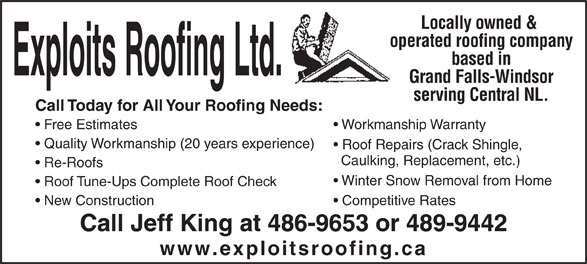 Exploits Roofing Ltd. (709-486-9653) - Annonce illustrée======= - Locally owned & operated roofing company based in Grand Falls-Windsor serving Central NL. Call Today for All Your Roofing Needs: Free Estimates Workmanship Warranty Quality Workmanship(20 years experience) Roof Repairs (Crack Shingle, Caulking, Replacement, etc.) Winter Snow Removal from Home Roof Tune-Ups Complete Roof Check New Construction Competitive Rates Call Jeff King at 486-9653 or 489-9442 www.exploitsroofing.ca Re-Roofs