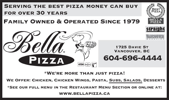 Bella Pizza (604-688-8888) - Display Ad - *We're more than just pizza! We Offer: Chicken, Chicken Wings, Pasta, Subs, Salads, Desserts *See our full menu in the Restaurant Menu Section or online at: www.bellapizza.ca 604-696-4444 Serving the best pizza money can buy for over 30 years Family Owned & Operated Since 1979 1725 Davie St Vancouver, BC 604-696-4444 *We're more than just pizza! We Offer: Chicken, Chicken Wings, Pasta, Subs, Salads, Desserts *See our full menu in the Restaurant Menu Section or online at: www.bellapizza.ca Serving the best pizza money can buy for over 30 years Family Owned & Operated Since 1979 1725 Davie St Vancouver, BC