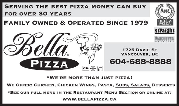 Bella Pizza (604-688-8888) - Display Ad - Serving the best pizza money can buy for over 30 years Family Owned & Operated Since 1979 1725 Davie St Vancouver, BC 604-688-8888 *We're more than just pizza! We Offer: Chicken, Chicken Wings, Pasta, Subs, Salads, Desserts *See our full menu in the Restaurant Menu Section or online at: www.bellapizza.ca