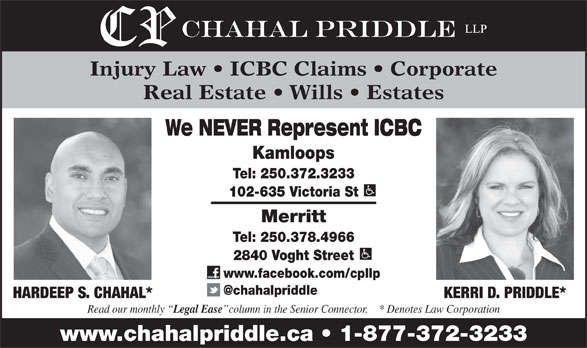 Chahal Priddle LLP (250-372-3233) - Display Ad - www.facebook.com/cpllp HARDEEP S. CHAHAL* KERRI D. PRIDDLE* Read our monthly Legal Ease column in the Senior Connector.    * Denotes Law Corporation www.chahalpriddle.ca   1-877-372-3233 Injury Law   ICBC Claims   Corporate Real Estate   Wills   Estates We NEVER Represent ICBC Kamloops Tel: 250.372.3233 102-635 Victoria St Merritt Tel: 250.378.4966 2840 Voght Street