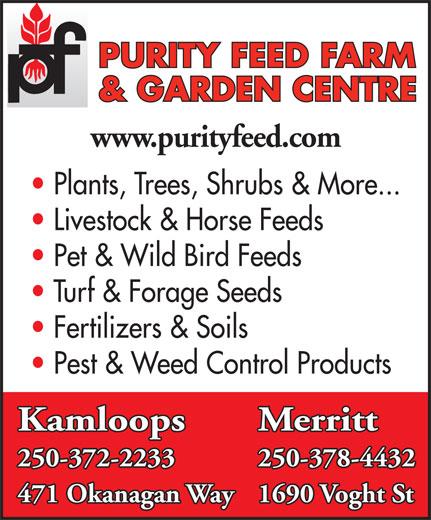 Purity Feed Farm & Garden Centre (250-372-2233) - Display Ad - PURITY FEED FARM & GARDEN CENTRE www.purityfeed.com Plants, Trees, Shrubs & More... Livestock & Horse Feeds Pet & Wild Bird Feeds Turf & Forage Seeds Fertilizers & Soils Pest & Weed Control Products Kamloops Merritt 250-372-2233 250-378-4432 471 Okanagan Way1690 Voght St