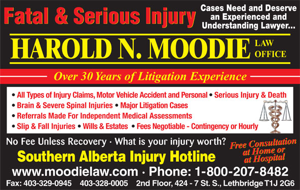 Moodie Harold N (403-328-0005) - Annonce illustrée======= - Cases Need and Deserve an Experienced and Fatal & Serious Injury Understanding Lawyer... LAW OFFICE HAROLD N. MOODIE Over 30 Years of Litigation Experience All Types of Injury Claims, Motor Vehicle Accident and Personal   Serious Injury & Death Brain & Severe Spinal Injuries   Major Litigation Cases Referrals Made For Independent Medical Assessments Slip & Fall Injuries   Wills & Estates    Fees Negotiable - Contingency or Hourly Free ConsultationorFree ConsultationFree tConomsutar Fee Unless Recovery · What is your injury worth? HHospie taoll atlion No at om attaa Hospitalat  HH e or Southern Alberta Injury Hotline www.moodielaw.com · Phone: 1-800-207-8482 Fax: 403-329-0945    403-328-0005    2nd Floor, 424 - 7 St. S., Lethbridge T1J 2G6 Cases Need and Deserve an Experienced and No at om attaa Hospitalat  HH e or Fax: 403-329-0945    403-328-0005    2nd Floor, 424 - 7 St. S., Lethbridge T1J 2G6 Southern Alberta Injury Hotline www.moodielaw.com · Phone: 1-800-207-8482 Understanding Lawyer... LAW OFFICE HAROLD N. MOODIE Over 30 Years of Litigation Experience All Types of Injury Claims, Motor Vehicle Accident and Personal   Serious Injury & Death Brain & Severe Spinal Injuries   Major Litigation Cases Referrals Made For Independent Medical Assessments Slip & Fall Injuries   Wills & Estates    Fees Negotiable - Contingency or Hourly Free ConsultationorFree ConsultationFree tConomsutar Fee Unless Recovery · What is your injury worth? HHospie taoll Fatal & Serious Injury atlion