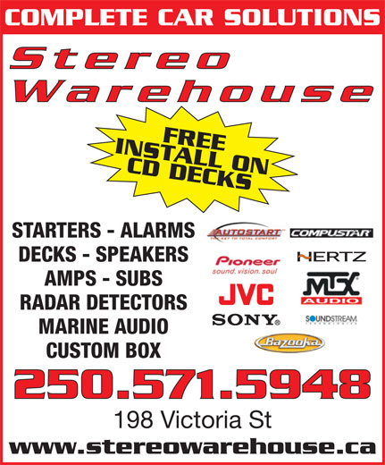 Stereo Warehouse (250-374-3848) - Display Ad - COMPLETE CAR SOLUTIONS Stereo Warehouse INSTALL ONFREE CD DECKS250.571.5948 STARTERS - ALARMS DECKS - SPEAKERS AMPS - SUBS RADAR DETECTORS MARINE AUDIO CUSTOM BOX 198 Victoria St www.stereowarehouse.ca