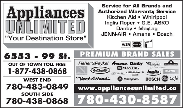 "Appliances Unlimited Inc (780-430-8587) - Annonce illustrée======= - OUT OF TOWN TOLL FREE 1-877-438-0868 Monogram WEST END 780-483-0849 www.appliancesunlimited.ca SOUTH SIDE 780-438-0868 780-430-8587 Service for All Brands and Authorized Warranty Service Kitchen Aid   Whirlpool Inglis Roper   G.E. ASKO Danby   Maytag JENN-AIR   Amana   Bosch ""Your Destination Store"" PREMIUM BRAND SALES 6553 - 99 St."