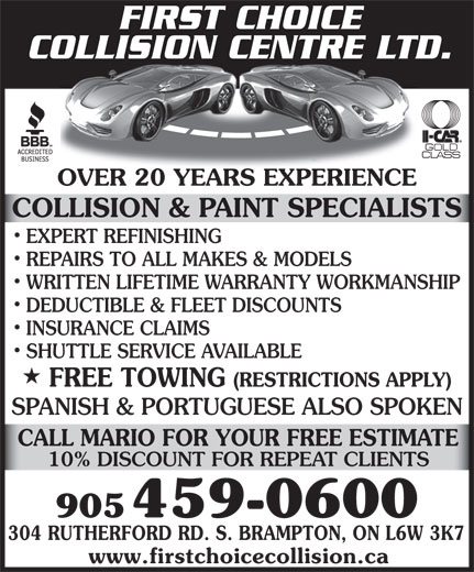 First Choice Collision Centre Ltd (905-459-0600) - Annonce illustrée======= - ESTIMATE FIRST CHOICE CALL MARIO FOR YOUR FREE COLLISION CENTRE LTD. OVER 20 YEARS EXPERIENCEOVER 20 YEARS EXPERIENCE COLLISION & PAINT SPECIALISTS EXPERT REFINISHING REPAIRS TO ALL MAKES & MODELS WRITTEN LIFETIME WARRANTY WORKMANSHIP DEDUCTIBLE & FLEET DISCOUNTS INSURANCE CLAIMS SHUTTLE SERVICE AVAILABLE FREE TOWING (RESTRICTIONS APPLY) SPANISH & PORTUGUESE ALSO SPOKEN 10% DISCOUNT FOR REPEAT CLIENTS 905 459-0600 304 RUTHERFORD RD. S. BRAMPTON, ON L6W 3K7 www.firstchoicecollision.ca