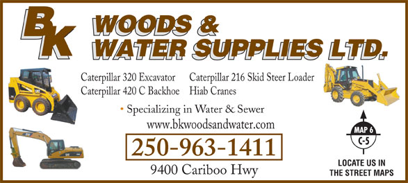 B K Woods & Water Supplies Ltd (250-963-1411) - Annonce illustrée======= - Caterpillar 320 Excavator Caterpillar 216 Skid Steer Loader Caterpillar 420 C Backhoe Hiab Cranes Specializing in Water & Sewer www.bkwoodsandwater.com 250-963-1411 LOCATE US IN 9400 Cariboo Hwy THE STREET MAPS Caterpillar 320 Excavator Caterpillar 216 Skid Steer Loader Caterpillar 420 C Backhoe Hiab Cranes Specializing in Water & Sewer www.bkwoodsandwater.com 250-963-1411 LOCATE US IN 9400 Cariboo Hwy THE STREET MAPS