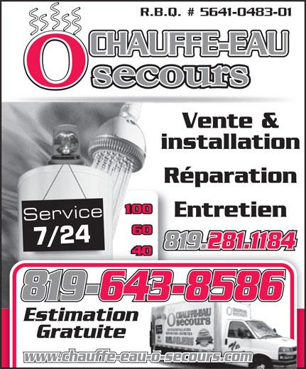 Chauffe-Eau O Secours (819-281-1184) - Annonce illustrée======= - 819-643-8586 Estimation Gratuite www.chauffe-eau-o-secours.com 819.281.1184 R.B.Q. # 5641-0483-01 CHAUFFE-EAU Vente & installation Réparation Entretien Service 7/24 819.281.1184 819-643-8586 Estimation Gratuite www.chauffe-eau-o-secours.com R.B.Q. # 5641-0483-01 CHAUFFE-EAU Vente & installation Réparation Entretien Service 7/24