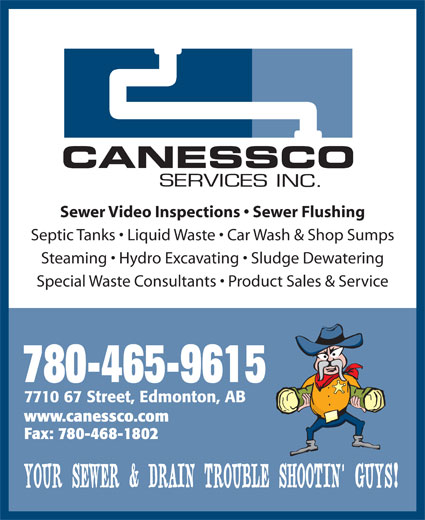 Canessco (780-465-9615) - Display Ad - Sewer Video Inspections   Sewer Flushing Septic Tanks   Liquid Waste   Car Wash & Shop Sumps Steaming   Hydro Excavating   Sludge Dewatering Special Waste Consultants   Product Sales & Service 780-465-9615 7710 67 Street, Edmonton, AB www.canessco.com Fax: 780-468-1802 YOUR SEWER & DRAIN TROUBLE SHOOTIN  GUYS! Sewer Video Inspections   Sewer Flushing Septic Tanks   Liquid Waste   Car Wash & Shop Sumps Steaming   Hydro Excavating   Sludge Dewatering Special Waste Consultants   Product Sales & Service 780-465-9615 7710 67 Street, Edmonton, AB www.canessco.com Fax: 780-468-1802 YOUR SEWER & DRAIN TROUBLE SHOOTIN  GUYS!