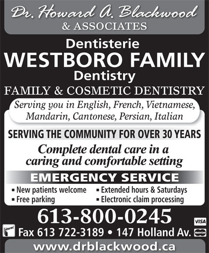 Blackwood H Dr (613-722-1957) - Display Ad - FAMILY & COSMETIC DENTISTRY Serving you in English, French, Vietnamese, Mandarin, Cantonese, Persian, Italian SERVING THE COMMUNITY FOR OVER 30 YEARS EMERGENCY SERVICE New patients welcome Extended hours & Saturdays Free parking Electronic claim processing 613-800-0245 Fax 613 722-3189   147 Holland Av. www.drblackwood.ca & ASSOCIATES Dentisterie WESTBORO FAMILY Dentistry