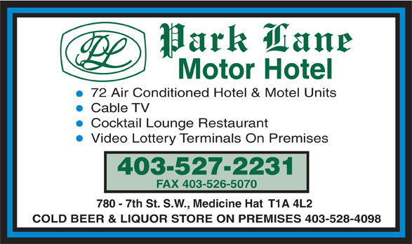 Park Lane Motor Hotel (403-527-2231) - Display Ad - 72 Air Conditioned Hotel & Motel Units Cable TV Cocktail Lounge Restaurant Video Lottery Terminals On Premises 403-527-2231 FAX 403-526-5070 780 - 7th St. S.W., Medicine Hat  T1A 4L2 COLD BEER & LIQUOR STORE ON PREMISES 403-528-4098
