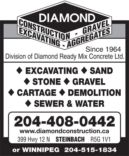 Diamond Construction & Gravel (204-326-3456) - Annonce illustrée======= - Since 1964 Division of Diamond Ready Mix Concrete Ltd. EXCAVATING SAND STONE GRAVEL CARTAGE DEMOLITION SEWER & WATER 204-408-0442 www.diamondconstruction.ca 399 Hwy 12 N STEINBACH R5G 1V1 or WINNIPEG  204-515-1834