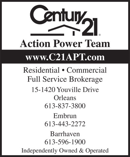 Century 21 Action Power Team (613-837-3800) - Annonce illustrée======= - Action Power Team www.C21APT.com Residential   Commercial Full Service Brokerage 15-1420 Youville Drive Orleans 613-837-3800 Embrun 613-443-2272 613-596-1900 Independently Owned & Operated Barrhaven www.C21APT.com Residential   Commercial Full Service Brokerage 15-1420 Youville Drive Orleans 613-837-3800 Embrun 613-443-2272 613-596-1900 Independently Owned & Operated Barrhaven Action Power Team