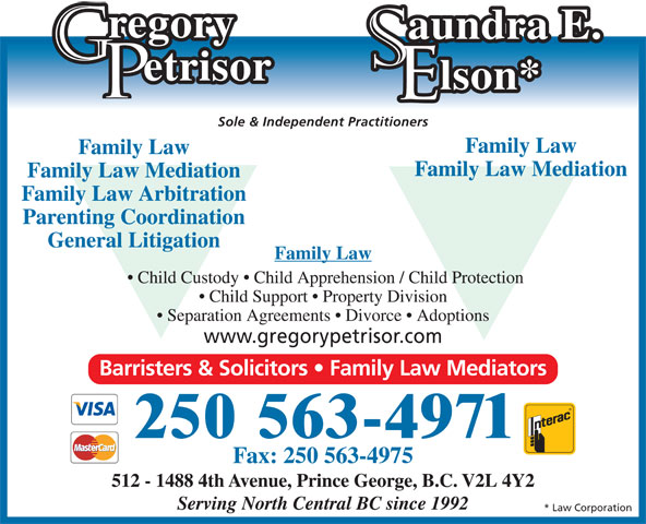 Gregory Petrisor (250-563-4971) - Annonce illustrée======= - Fax: 250 563-4975 512 - 1488 4th Avenue, Prince George, B.C. V2L 4Y2 Serving North Central BC since 1992 etrisor lson* Sole & Independent Practitioners Family Law Family Law Mediation Family Law Arbitration Parenting Coordination General Litigation Family Law Child Custody   Child Apprehension / Child Protection Child Support   Property Division Separation Agreements   Divorce   Adoptions www.gregorypetrisor.com Barristers & Solicitors   Family Law Mediators 250 563-4971 * Law Corporation regory aundra E.