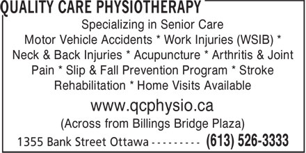 Quality Care Physiotherapy (613-526-3333) - Annonce illustrée======= - Motor Vehicle Accidents * Work Injuries (WSIB) * Neck & Back Injuries * Acupuncture * Arthritis & Joint Pain * Slip & Fall Prevention Program * Stroke Rehabilitation * Home Visits Available www.qcphysio.ca (Across from Billings Bridge Plaza) Specializing in Senior Care