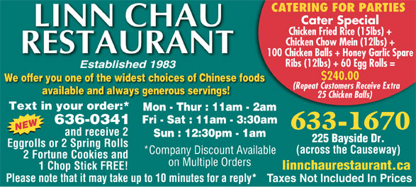 Linn Chau Restaurant (506-633-1670) - Display Ad - CATERING FOR PARTIES Cater Special Chicken Fried Rice (15lbs) + Chicken Chow Mein (12lbs) + 100 Chicken Balls + Honey Garlic Spare Ribs (12lbs) + 60 Egg Rolls = $240.00 We offer you one of the widest choices of Chinese foods (Repeat Customers Receive Extra available and always generous servings! 25 Chicken Balls) Text in your order:* Mon - Thur : 11am - 2am Fri - Sat : 11am - 3:30am 636-0341 633-1670 and receive 2 Sun : 12:30pm - 1am 225 Bayside Dr. Eggrolls or 2 Spring Rolls (across the Causeway) *Company Discount Available 2 Fortune Cookies and on Multiple Orders 1 Chop Stick FREE! linnchaurestaurant.ca Please note that it may take up to 10 minutes for a reply* Taxes Not Included In Prices