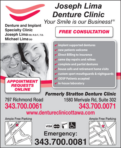 Joseph Lima Clinique De Denturologie (613-728-5532) - Annonce illustrée======= - Denture and Implant Specialty Clinic Denture and Implant Specialty Clinic FREE CONSULTATION Joseph Lima DD, R.D.T., T.D. Michael Lima DD implant supported dentures new patients welcome Direct Billing to insurance same day repairs and relines complete and partial dentures house calls and retirement home visits custom sport mouthguards & nightguards ODSP Patients accepted APPOINTMENT in-house laboratory REQUESTS ONLINE Formerly Stratton Denture Clinic 797 Richmond Road 1580 Merivale Rd, Suite 302 343.700.0061 343.700.0071 www.dentureclinicottawa.com Ample Free Parking Bayne Ave David Dr Joan St Darly Pl Laird St Ashwood Crescent       Darly Pl Merivale Rd Meadowlands Dr EMerivale Rd 797 1580 343.700.0081 FREE CONSULTATION Joseph Lima DD, R.D.T., T.D. Michael Lima DD implant supported dentures new patients welcome Direct Billing to insurance same day repairs and relines complete and partial dentures house calls and retirement home visits custom sport mouthguards & nightguards ODSP Patients accepted APPOINTMENT in-house laboratory REQUESTS ONLINE Formerly Stratton Denture Clinic 797 Richmond Road 1580 Merivale Rd, Suite 302 343.700.0061 343.700.0071 www.dentureclinicottawa.com Ample Free Parking Bayne Ave David Dr Joan St Darly Pl Laird St Ashwood Crescent       Darly Pl Merivale Rd Meadowlands Dr EMerivale Rd 797 1580 343.700.0081