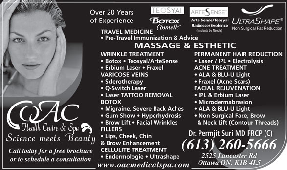 OAC Health Centre & Spa (613-260-5666) - Display Ad - of Experience Non Surgical Fat Reduction TRAVEL MEDICINE Pre-Travel Immunization & Advice MASSAGE & ESTHETIC WRINKLE TREATMENT PERMANENT HAIR REDUCTION Botox   Teosyal/ArteSense Laser / IPL   Electrolysis Erbium Laser   Fraxel Over 20 Years ACNE TREATMENT VARICOSE VEINS ALA & BLU-U Light Sclerotherapy Fraxel (Acne Scars) Q-Switch Laser FACIAL REJUVENATION Laser TATTOO REMOVAL IPL & Erbium Laser BOTOX Microdermabrasion Migraine, Severe Back Aches ALA & BLU-U Light Gum Show   Hyperhydrosis Non Surgical Face, Brow Brow Lift   Facial Wrinkles & Neck Lift (Contour Threads) FILLERS Dr. Permjit Suri MD FRCP (C) Lips, Cheek, Chin & Brow Enhancement (613) 260-5666613) 260566(6 CELLULITE TREATMENT Call today for a free brochure 2525 Lancaster Rd Endermologie   Ultrashape or to schedule a consultation Ottawa ON. K1B 4L5 www.oacmedicalspa.com
