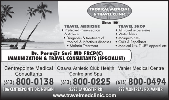 Centrepointe Medical Consultants (613-224-6151) - Annonce illustrée======= - Since 1991 TRAVEL MEDICINE TRAVEL SHOP Pre-travel immunization All travel accessories & Advice Water filters Diagnosis & treatment of Mosquito nets tropical & infectious diseases Coils & Repellants Malaria Treatment Medical kits, TILLEY apparel etc. Dr. Permjit Suri MD FRCP(C IMMUNIZATION & TRAVEL CONSULTANTS (SPECIALIST) Vanier Medical CentreOttawa Athletic Club Health Centrepointe Medical Centre and Spa Consultants (613) (613)(613) 800-0138 800-0494 800-0225 106 CENTREPOINTE DR, NEPEAN 292 MONTREAL RD, VANIER 2525 LANCASTER RD www.travelmedclinic.com