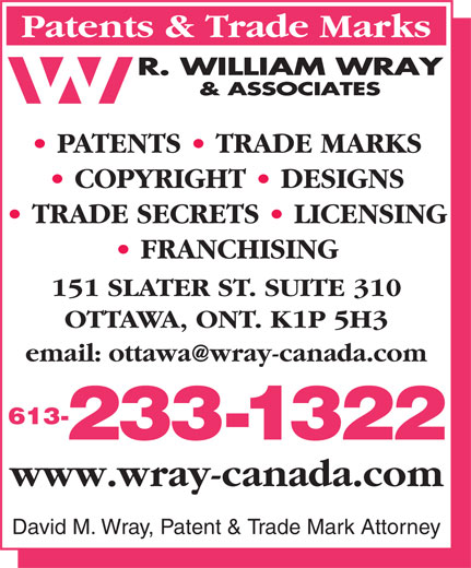 Wray R William & Associates (613-233-1322) - Annonce illustrée======= - Patents & Trade Marks PATENTS   TRADE MARKS COPYRIGHT   DESIGNS TRADE SECRETS   LICENSING FRANCHISING 151 SLATER ST. SUITE 310 OTTAWA, ONT. K1P 5H3 613- 233-1322 www.wray-canada.com David M. Wray, Patent & Trade Mark Attorney Patents & Trade Marks PATENTS   TRADE MARKS COPYRIGHT   DESIGNS TRADE SECRETS   LICENSING FRANCHISING 151 SLATER ST. SUITE 310 OTTAWA, ONT. K1P 5H3 613- 233-1322 www.wray-canada.com David M. Wray, Patent & Trade Mark Attorney
