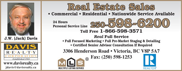 Davis Realty Corp (250-598-6200) - Display Ad - Commercial   Residential   Nationwide Service Available 24 Hours Personal Service Line 250-598-6200 Toll Free 1-866-598-3571 Real Full Service J.W. (Jack) Davis Full Focused Marketing   Full Pre-Market Staging & Detailing Certified Senior Advisor Consultation If Required 3306 Henderson Road   Victoria, BC V8P 5A7BC V8P 5A7 Fax: (250) 598-1253 www.davisrealty.ca Real Estate Sales Real Estate Sales Commercial   Residential   Nationwide Service Available 24 Hours Personal Service Line 250-598-6200 Toll Free 1-866-598-3571 Real Full Service J.W. (Jack) Davis Full Focused Marketing   Full Pre-Market Staging & Detailing Certified Senior Advisor Consultation If Required 3306 Henderson Road   Victoria, BC V8P 5A7BC V8P 5A7 Fax: (250) 598-1253 www.davisrealty.ca
