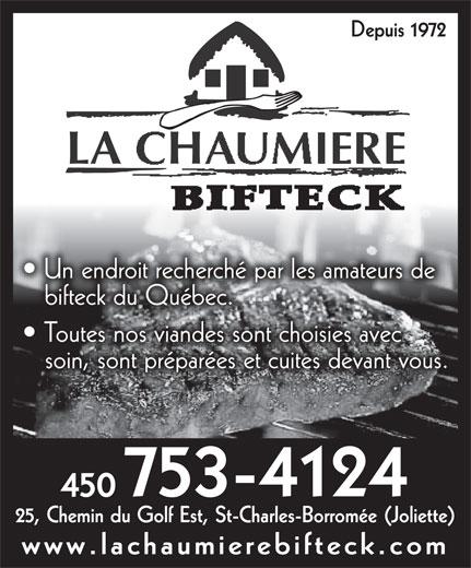 La Chaumière Bifteck (450-753-4124) - Annonce illustrée======= - Depuis 1972 LA CHAUMIEREAUMIEREHA CL Un endroit recherché par les amateurs de bifteck du Québec. Toutes nos viandes sont choisies avec soin, sont préparées et cuites devant vous. 753-4124 450450 25, Chemin du Golf Est, St-Charles-Borromée (Joliette) www.lachaumierebifteck.com