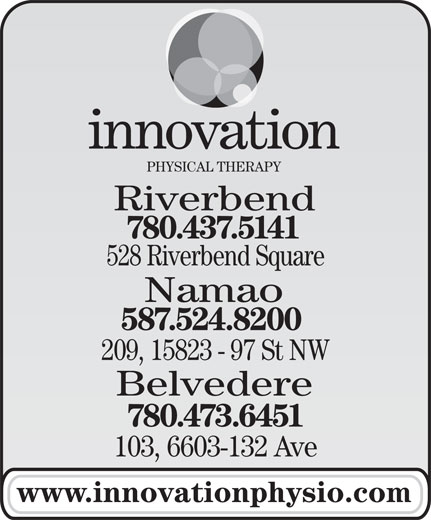 Innovation Physical Therapy Inc (780-437-5141) - Annonce illustrée======= - PHYSICAL THERAPY Riverbend 780.437.5141 Namao 587.524.8200 528 Riverbend Square 209, 15823 - 97 St NW Belvedere 780.473.6451 103, 6603-132 Ave www.innovationphysio.com