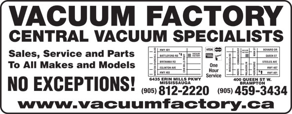 Vacuum Factory Inc (905-459-3434) - Display Ad - VACUUM FACTORY CENTRAL VACUUM SPECIALISTS BOVAIRD DR HWY 401 FACTORY VACUUM MAIN ST FACTORY BATTLEFORD RD QUEEN ST Sales, Service and Parts BRITANNIA RD STEELES AVE CHINGUACOUSY One To All Makes and Models HWY 407 EGLINTON AVE MISSISSAUGA RD Hour ERIN MILLS PKWYN HWY 403 HWY 401 MAVIS Mc LAUGHLIN HURONTARIOVACUUM WINSTON CHURCHILL BLVD Service 6435 ERIN MILLS PKWY 400 QUEEN ST W. MISSISSAUGA BRAMPTON NO EXCEPTIONS! (905) 812-2220 459-3434 www.vacuumfactory.ca