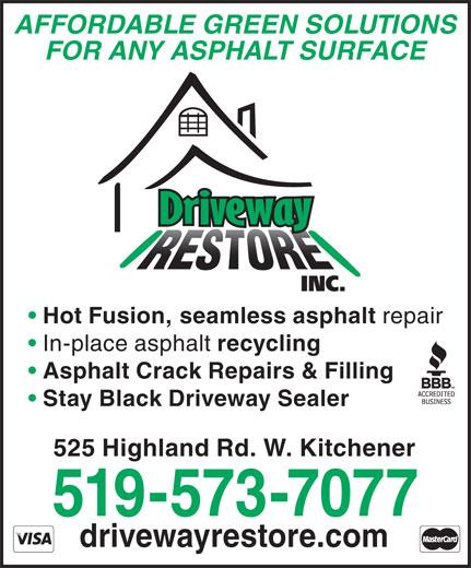 Driveway Restore Inc (519-573-7077) - Display Ad - AFFORDABLE GREEN SOLUTIONS FOR ANY ASPHALT SURFACE Hot Fusion, seamless asphalt repair In-place asphalt recycling Asphalt Crack Repairs & Filling Stay Black Driveway Sealer 525 Highland Rd. W. Kitchener 519-573-7077 drivewayrestore.com