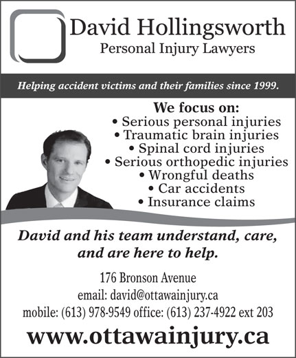 Hollingsworth David (613-978-9549) - Display Ad - Helping accident victims and their families since 1999. We focus on: Serious personal injuries Traumatic brain injuries Spinal cord injuries Serious orthopedic injuries Wrongful deaths Car accidents Insurance claims David and his team understand, care, and are here to help. 176 Bronson Avenue mobile: (613) 978-9549 office: (613) 237-4922 ext 203 www.ottawainjury.ca Traumatic brain injuries Spinal cord injuries Serious orthopedic injuries Wrongful deaths Car accidents Insurance claims David and his team understand, care, and are here to help. 176 Bronson Avenue mobile: (613) 978-9549 office: (613) 237-4922 ext 203 www.ottawainjury.ca Helping accident victims and their families since 1999. We focus on: Serious personal injuries