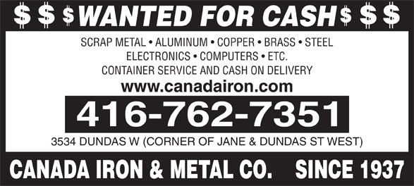 Canada Iron & Metal Co (416-762-7351) - Annonce illustrée======= - WANTED FOR CASH SCRAP METAL   ALUMINUM   COPPER   BRASS   STEEL ELECTRONICS   COMPUTERS   ETC. CONTAINER SERVICE AND CASH ON DELIVERY www.canadairon.com 3534 DUNDAS W (CORNER OF JANE & DUNDAS ST WEST) CANADA IRON & METAL CO.    SINCE 1937