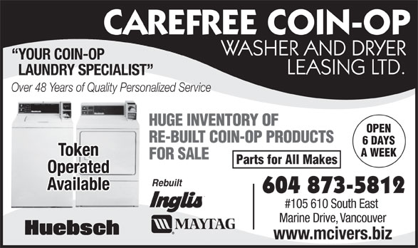 McIver's Coin-Op Washer & Dryer Leasing (604-873-5812) - Annonce illustrée======= - CAREFREE COIN-OP WASHER AND DRYER YOUR COIN-OP LEASING LTD. LAUNDRY SPECIALIST Over 48 Years of Quality Personalized Service HUGE INVENTORY OF OPEN RE-BUILT COIN-OP PRODUCTS 6 DAYS Token A WEEK FOR SALE Parts for All Makes CAREFREE COIN-OP WASHER AND DRYER YOUR COIN-OP LEASING LTD. LAUNDRY SPECIALIST Over 48 Years of Quality Personalized Service HUGE INVENTORY OF OPEN RE-BUILT COIN-OP PRODUCTS 6 DAYS Token A WEEK FOR SALE Parts for All Makes Operated Rebuilt Available 604 873-5812 #105 610 South East Marine Drive, Vancouver www.mcivers.biz Operated Rebuilt Available 604 873-5812 #105 610 South East Marine Drive, Vancouver www.mcivers.biz