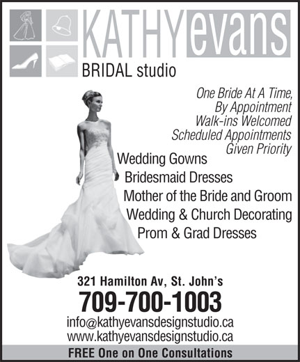 Kathy Evans Bridal Studio (709-739-5337) - Display Ad - BRIDAL studio One Bride At A Time, By Appointment Walk-ins Welcomed Scheduled Appointments Given Priority Wedding Gowns Bridesmaid Dresses Mother of the Bride and Groom Wedding & Church Decorating Prom & Grad Dresses 321 Hamilton Av, St. John s 709-700-1003 infokathyevansdesignstudio.ca www.kathyevansdesignstudio.ca FREE One on One Consultations
