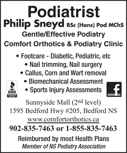 Comfort Orthotics & Podiatry Clinic (902-835-7463) - Annonce illustrée======= - Member of NS Podiatry Association Podiatrist Philip Sneyd BSc (Hons) Pod MChS Gentle/Effective Podiatry Comfort Orthotics & Podiatry Clinic Footcare - Diabetic, Pediatric, etc Nail trimming, Nail surgery Callus, Corn and Wart removal Biomechanical Assessment Sports Injury Assessments nd Sunnyside Mall (2 level) 1595 Bedford Hwy #205, Bedford NS www.comfortorthotics.ca 902-835-7463 or 1-855-835-7463 Reimbursed by most Health Plans