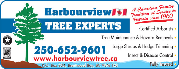 Harbourview Tree Experts (250-652-9601) - Display Ad - Large Shrubs & Hedge Trimming 250-652-9601 Insect & Disease Control www.harbourviewtree.ca Fully Insured P.O. Box 234, Brentwood Bay, BC V8M 1R3 radition of Sedian FA Cana amily rvice to Victoria since 1960 Certified Arborists Tree Maintenance & Hazard Removals