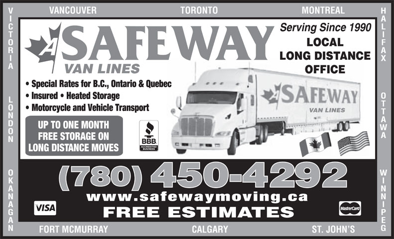 A Safeway Moving & Storage Ltd (780-450-4292) - Display Ad - UP TO ONE MONTH (780) FREE STORAGE ON LONG DISTANCE MOVES 450-4292 www.safewaymoving.ca HALIFAX Serving Since 1990 LOCAL LONG DISTANCE SAFEWAY OTTAWA               WINNIPEGVANCOUVER                                    TORONTO                                    MONTREALVICTORIA             LONDON             OKANAGANFOR VAN LINES OFFICE Special Rates for B.C., Ontario & Quebec Insured   Heated Storage Motorcycle and Vehicle Transport FREE ESTIMATES T MCMURRAY                                    CALGARY                                    ST. JOHN S