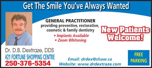 Dextraze D B Dr (250-376-5354) - Annonce illustrée======= - #21 FORTUNE SHOPPING CENTRE PARKING Website: www.drdextraze.com 250-376-5354 Get The Smile You ve Always Wanted GENERAL PRACTITIONER providing preventive, restorative, cosmetic & family dentistry New Patients Implants Available Welcome! Zoom Whitening Dr. D.B. Dextraze, DDS FREE