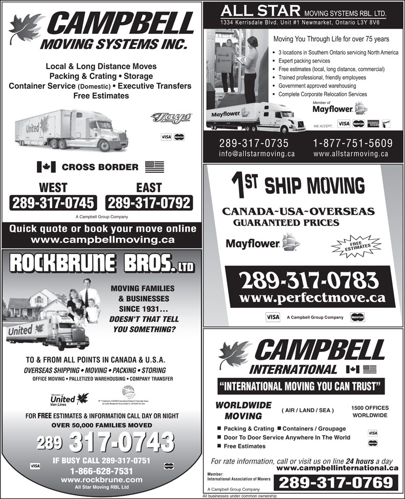 Campbell Moving Systems Inc (905-709-2000) - Annonce illustrée======= - TO & FROM ALL POINTS IN CANADA & U.S.A. OVERSEAS SHIPPING   MOVING   PACKING   STORING INTERNATIONAL OFFICE MOVING   PALLETIZED WAREHOUSING   COMPANY TRANSFER INTERNATIONAL MOVING YOU CAN TRUST TM Trademarks of AIR MILES International Trading B.V. Used under license by Loyalty Management Group Canada Inc. and United Van Lines. WORLDWIDE 1500 OFFICES Local & Long Distance Moves Packing & Crating   Storage Container Service (Domestic)   Executive Transfers Free Estimates 289-317-0735 1-877-751-5609 CROSS BORDER WEST EAST 289-317-0745289-317-0792 CANADA~USA~OVERSEAS A Campbell Group Company GUARANTEED PRICES Quick quote or book your move online www.campbellmoving.ca FREE ESTIMATES 289-317-0783 MOVING FAMILIES & BUSINESSES www.perfectmove.ca SINCE 1931... A Campbell Group Company DOESN'T THAT TELL YOU SOMETHING? ( AIR / LAND / SEA ) WORLDWIDE FOR FREE ESTIMATES & INFORMATION CALL DAY OR NIGHT MOVING OVER 50,000 FAMILIES MOVED Packing & Crating Containers / Groupage Door To Door Service Anywhere In The World Free Estimates 289 317-0743 IF BUSY CALL 289-317-0751 For rate information, call or visit us on line 24 hours a day www.campbellinternational.ca 1-866-628-7531 Member: International Association of Movers www.rockbrune.com 289-317-0769 All Star Moving RBL Ltd A Campbell Group Company All businesses under common ownership