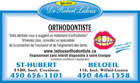Dr Ledoux Robert (450-656-1101) - Annonce illustrée======= - Spécialiste ORTHODONTISTE Votre dentiste vous a suggéré un traitement d orthodontie? N hésitez plus, consultez un spécialiste de la correction de l occlusion et de l alignement des dents. Le sourire...reflet devotre personnalité www.ledouxorthodontiste.ca financement sans intérêt disponible à notre clinique (certaines conditions s'appliquent) ST-HUBERT BELOEIL 5100, boul. Cousineau 116, boul. Wilfrid-Laurier 450 656-1101 450 464-1558