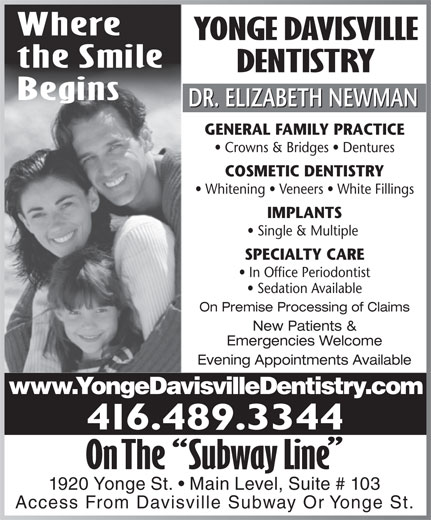 Yonge Davisville Dentistry (416-489-3344) - Display Ad - Where YONGE DAVISVILLE the Smile DENTISTRY Where YONGE DAVISVILLE the Smile DENTISTRY Begins DR. ELIZABETH NEWMAN GENERAL FAMILY PRACTICE Crowns & Bridges   Dentures COSMETIC DENTISTRY Whitening   Veneers   White Fillings IMPLANTS Single & Multiple SPECIALTY CARE In Office Periodontist Sedation Available On Premise Processing of Claims New Patients & Emergencies Welcome Evening Appointments Available www.YongeDavisvilleDentistry.com 416.489.3344 1920 Yonge St.   Main Level, Suite # 103 Access From Davisville Subway Or Yonge St. Begins DR. ELIZABETH NEWMAN GENERAL FAMILY PRACTICE Crowns & Bridges   Dentures COSMETIC DENTISTRY Whitening   Veneers   White Fillings IMPLANTS Single & Multiple SPECIALTY CARE In Office Periodontist Sedation Available On Premise Processing of Claims New Patients & Emergencies Welcome Evening Appointments Available www.YongeDavisvilleDentistry.com 416.489.3344 1920 Yonge St.   Main Level, Suite # 103 Access From Davisville Subway Or Yonge St.