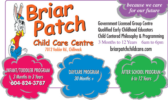 The Briar Patch Child Care Centre (604-858-2307) - Annonce illustrée======= - for our future Government Licensed Group Centre because we care Qualified Early Childhood Educators Child Centered Philosophy & Programming 6am to 6pm3 Months to 12 Years briarpatchchildcare.com 7012 Vedder Rd., Chilliwack INFANT/TODDLER PROGRAM DAYCARE PROGRAM AFTER SCHOOL PROGRAM 3 Months to 3 Years 30 Months + 6 to 12 Years 604-824-3787