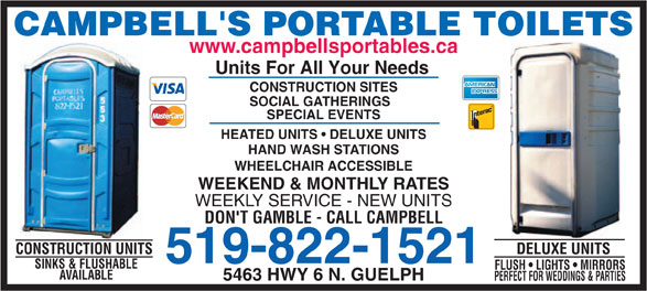 Campbell's Sanitation (519-822-1521) - Annonce illustrée======= - CAMPBELL'S PORTABLE TOILETS www.campbellsportables.ca Units For All Your Needs CONSTRUCTION SITES SOCIAL GATHERINGS SPECIAL EVENTS HEATED UNITS   DELUXE UNITS HAND WASH STATIONS WHEELCHAIR ACCESSIBLE WEEKEND & MONTHLY RATES WEEKLY SERVICE - NEW UNITS DON'T GAMBLE - CALL CAMPBELL DELUXE UNITSCONSTRUCTION UNITS 519-822-1521 SINKS & FLUSHABLE FLUSH   LIGHTS   MIRRORS AVAILABLE 5463 HWY 6 N. GUELPH PERFECT FOR WEDDINGS & PARTIES