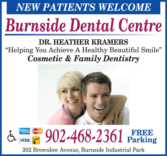 Burnside Dental Centre (902-468-2361) - Display Ad - Burnside Dental Centre DR. HEATHER KRAMERS Helping You Achieve A Healthy Beautiful Smile Cosmetic & Family Dentistry FREE 902-468-2361 Parking 202 Brownlow Avenue, Burnside Industrial Park NEW PATIENTS WELCOME Burnside Dental Centre DR. HEATHER KRAMERS Helping You Achieve A Healthy Beautiful Smile Cosmetic & Family Dentistry FREE 902-468-2361 Parking 202 Brownlow Avenue, Burnside Industrial Park NEW PATIENTS WELCOME