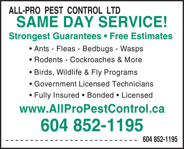 All-Pro Pest Control (604-852-1195) - Display Ad - SAME DAY SERVICE! Strongest Guarantees   Free Estimates Ants - Fleas - Bedbugs - Wasps Rodents - Cockroaches & More Birds, Wildlife & Fly Programs Government Licensed Technicians Fully Insured   Bonded   Licensed www.AllProPestControl.ca 604 852-1195 --------------------------- 604 852-1195 ALL-PRO  PEST  CONTROL  LTD
