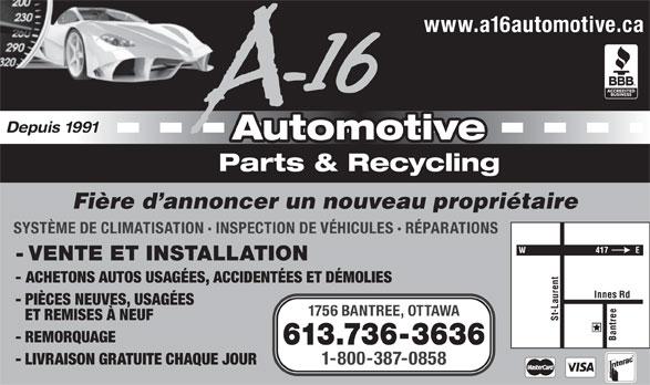 A-16 Automotive (613-736-3636) - Annonce illustrée======= - www.a16automotive.ca Depuis 1991 Automotive Parts & Recycling Fière d annoncer un nouveau propriétaire SYSTÈME DE CLIMATISATION · INSPECTION DE VÉHICULES · RÉPARATIONS - VENTE ET INSTALLATION - ACHETONS AUTOS USAGÉES, ACCIDENTÉES ET DÉMOLIES - PIÈCES NEUVES, USAGÉES 1756 BANTREE, OTTAWA ET REMISES À NEUF St-Laurent Innes Rd Bantree - REMORQUAGE 613.736-3636 - LIVRAISON GRATUITE CHAQUE JOUR 1-800-387-0858 www.a16automotive.ca Depuis 1991 Automotive Parts & Recycling Fière d annoncer un nouveau propriétaire SYSTÈME DE CLIMATISATION · INSPECTION DE VÉHICULES · RÉPARATIONS - VENTE ET INSTALLATION - ACHETONS AUTOS USAGÉES, ACCIDENTÉES ET DÉMOLIES - PIÈCES NEUVES, USAGÉES 1756 BANTREE, OTTAWA ET REMISES À NEUF St-Laurent Innes Rd Bantree - REMORQUAGE 613.736-3636 - LIVRAISON GRATUITE CHAQUE JOUR 1-800-387-0858