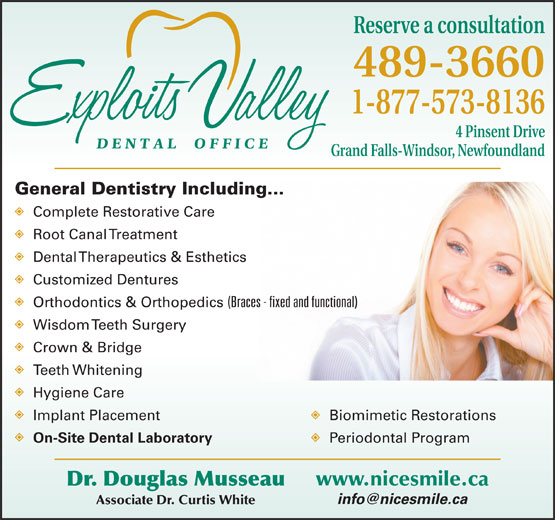 Exploits Valley Dental Office (709-489-3660) - Annonce illustrée======= - Reserve a consultation 489-3660 1-877-573-8136 4 Pinsent Drive Grand Falls-Windsor, Newfoundland General Dentistry Including... Complete Restorative Care Root Canal Treatment Dental Therapeutics & Esthetics Customized Dentures Orthodontics & Orthopedics (Braces - fixed and functional) Wisdom Teeth Surgery Crown & Bridge Teeth Whitening Hygiene Care Implant Placement Biomimetic Restorations On-Site Dental Laboratory Periodontal Program www.nicesmile.ca Dr. Douglas Musseau Associate Dr. Curtis White