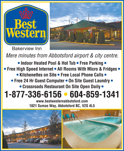 Best Western (1-877-772-3297) - Display Ad - Bakerview Inn Mere minutes from Abbotsford airport & city centre. Indoor Heated Pool & Hot Tub   Free Parking Free High Speed Internet   All Rooms With Micro & Fridges Kitchenettes on Site   Free Local Phone Calls Free 24 Hr Guest Computer   On Site Guest Laundry Crossroads Restaurant On Site Open Daily 1-877-336-6156   604-859-1341 www.bestwesternabbotsford.com 1821 Sumas Way, Abbotsford BC, V2S 4L5