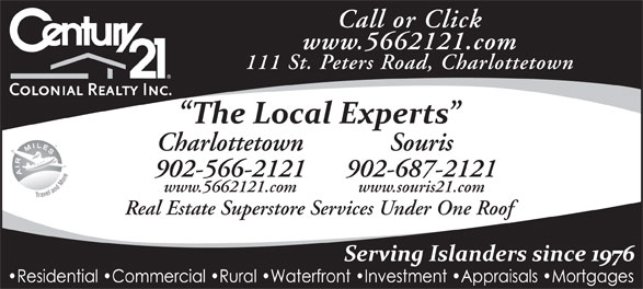 Century 21 Colonial Realty Inc (902-566-2121) - Display Ad - Souris 902-566-2121 www.5662121.com Call or Click 902-687-2121 www.souris21.com Real Estate Superstore Services Under One Roof 111 St. Peters Road, Charlottetown Charlottetown www.5662121.com
