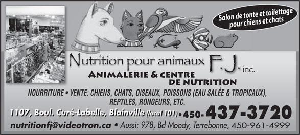 Nutrition Pour Animaux F J Inc (450-437-3720) - Annonce illustrée======= - NOURRITURE   VENTE: CHIENS, CHATS, OISEAUX, POISSONS (EAU SALÉE & TROPICAUX), Salon de tonte et toilettagepour chiens et chats REPTILES, RONGEURS, ETC. 1107, Boul. Curé-Labelle, Blainville (local 101) 1107, Boul. Curé-Labelle, Blainville(local 101) 450- Aussi: 978, Bd Moody, Terrebonne, 450-961-4999