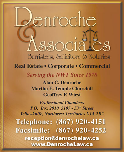 Denroche & Associates (867-920-4151) - Display Ad - Barristers, Solicitors & Notaries Real Estate   Corporate   Commercial Serving the NWT Since 1978 Martha E. Temple Churchill Geoffrey P. Wiest Professional Chambers rd P.O.  Box 2910  5107 - 53 Street Yellowknife, Northwest Territories X1A 2R2 Telephone: (867) 920-4151 Facsimile: (867) 920-4252 www.DenrocheLaw.ca Alan C. Denroche